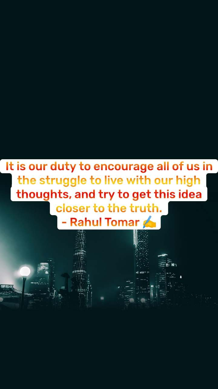 It is our duty to encourage all of us in the struggle to live with our high thoughts, and try to get this idea closer to the truth. - Rahul Tomar ✍️
