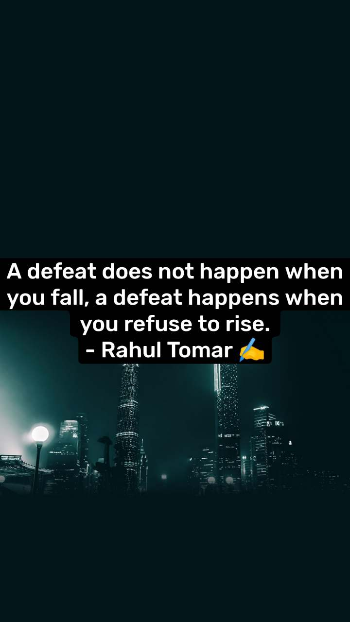A defeat does not happen when you fall, a defeat happens when you refuse to rise. - Rahul Tomar ✍️