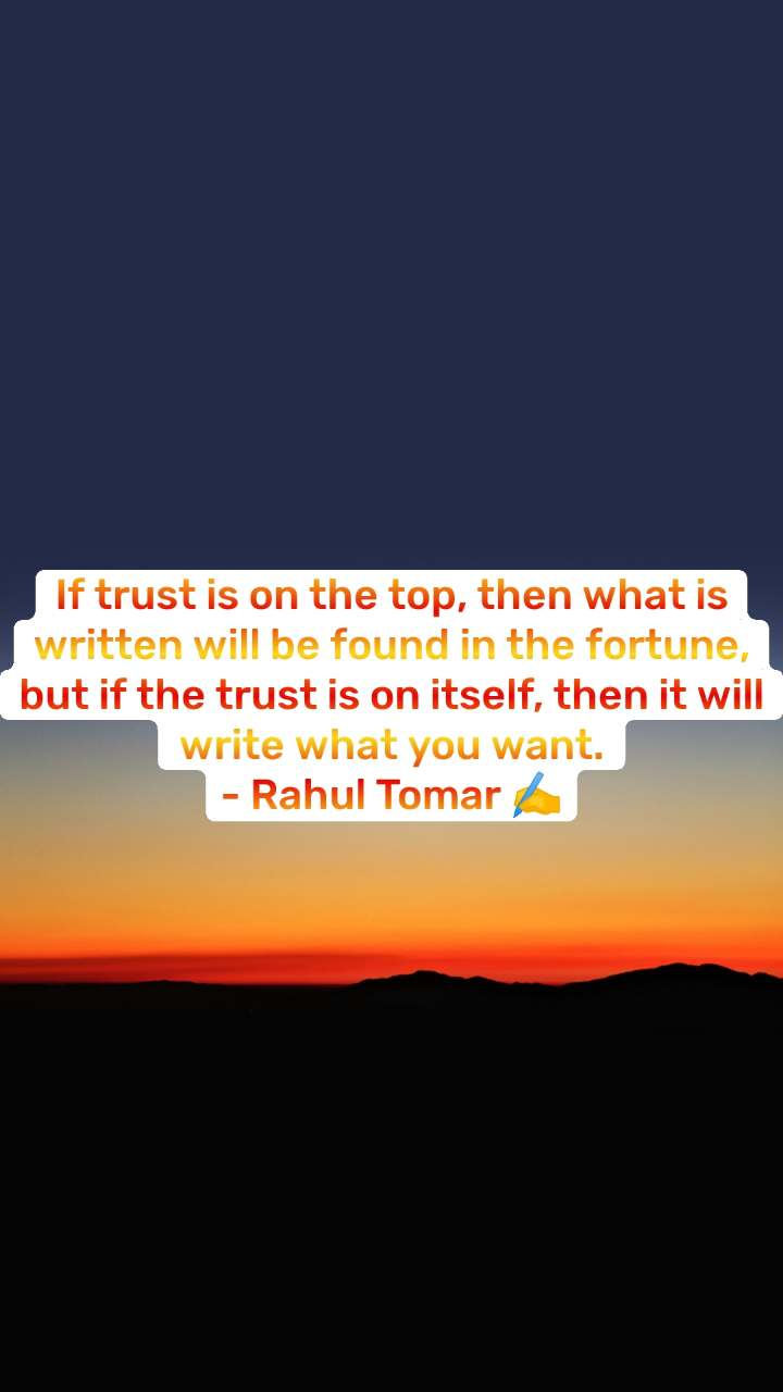 If trust is on the top, then what is written will be found in the fortune, but if the trust is on itself, then it will write what you want. - Rahul Tomar ✍️