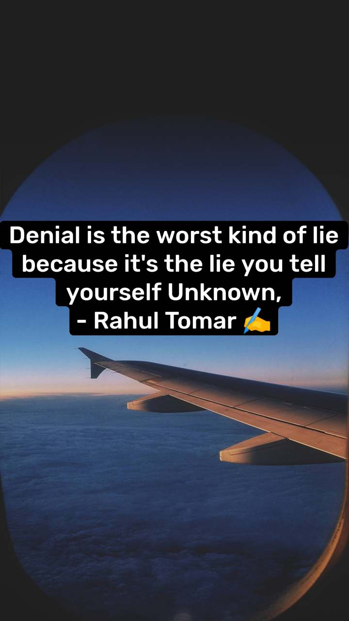 Denial is the worst kind of lie because it's the lie you tell yourself Unknown, - Rahul Tomar ✍️
