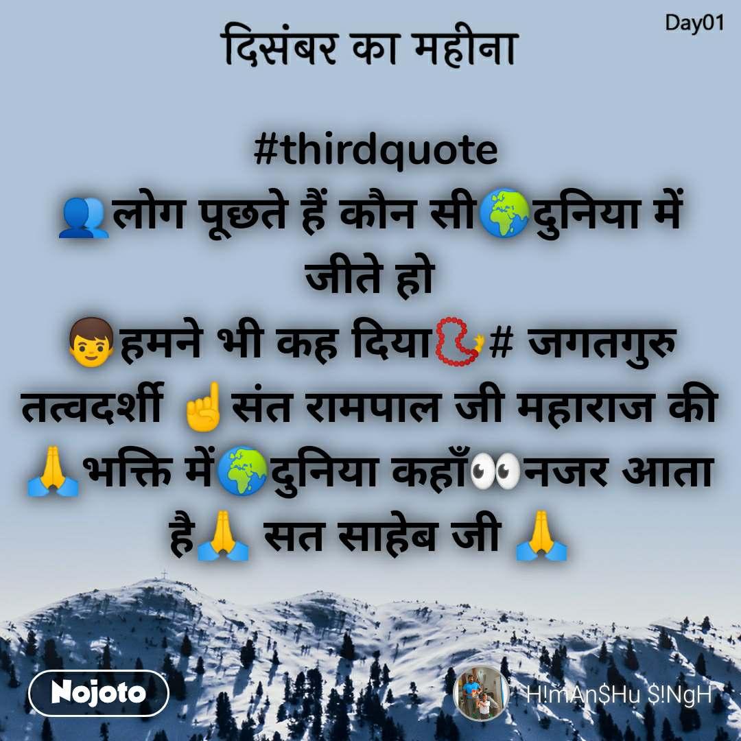 दिसंबर का महीना   #thirdquote 👥लोग पूछते हैं कौन सी🌍दुनिया में जीते हो 👦हमने भी कह दिया📿# जगतगुरु तत्वदर्शी ☝संत रामपाल जी महाराज की 🙏भक्ति में🌍दुनिया कहाँ👀नजर आता है🙏 सत साहेब जी 🙏