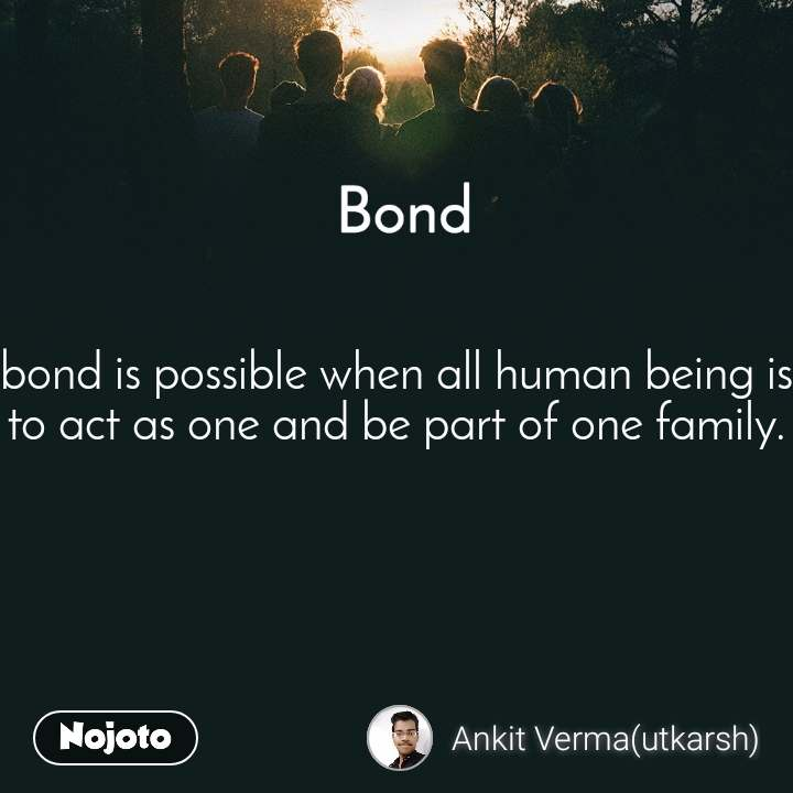 Bond bond is possible when all human being is to act as one and be part of one family.