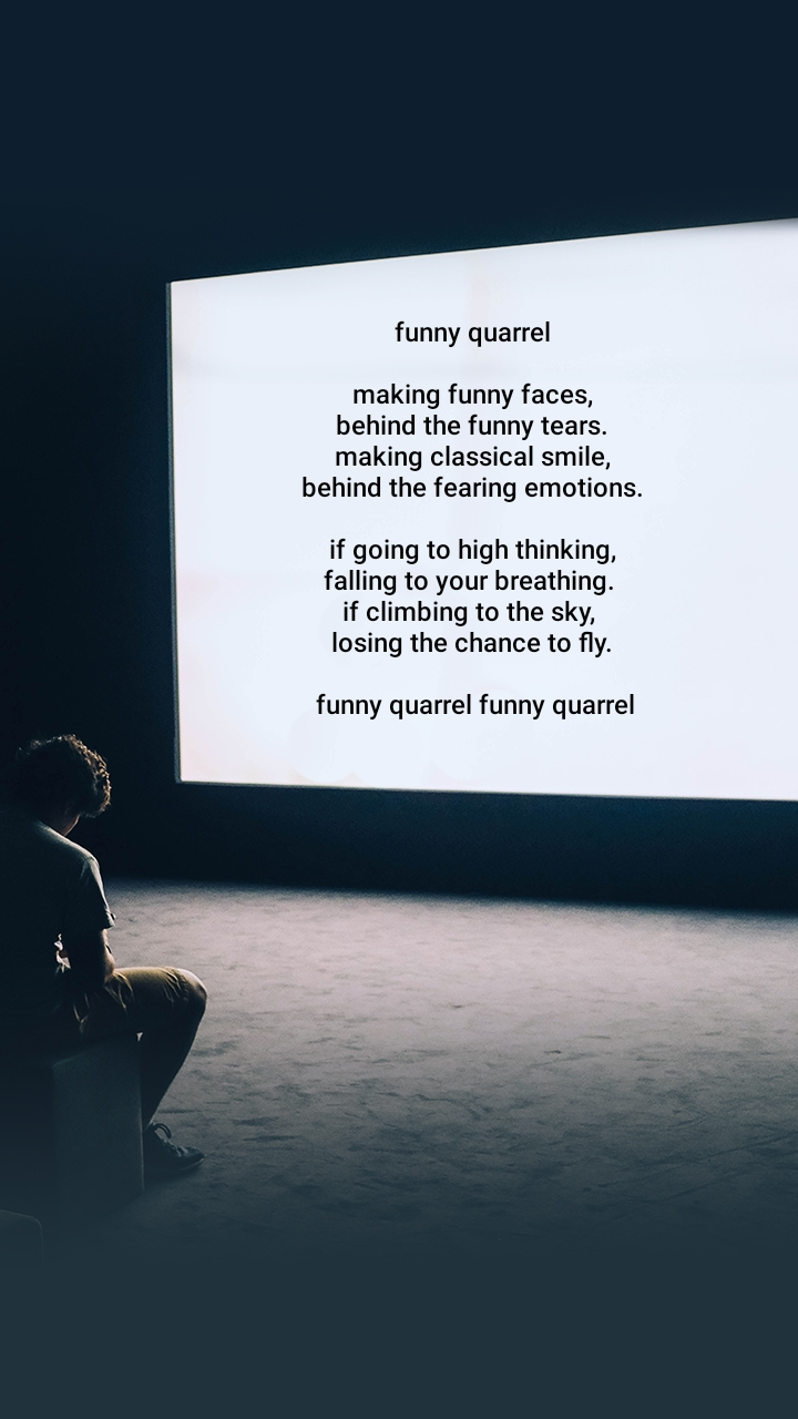 funny quarrel   making funny faces,   behind the funny tears.   making classical smile,   behind the fearing emotions.    if going to high thinking,  falling to your breathing.  if climbing to the sky,   losing the chance to fly.    funny quarrel funny quarrel