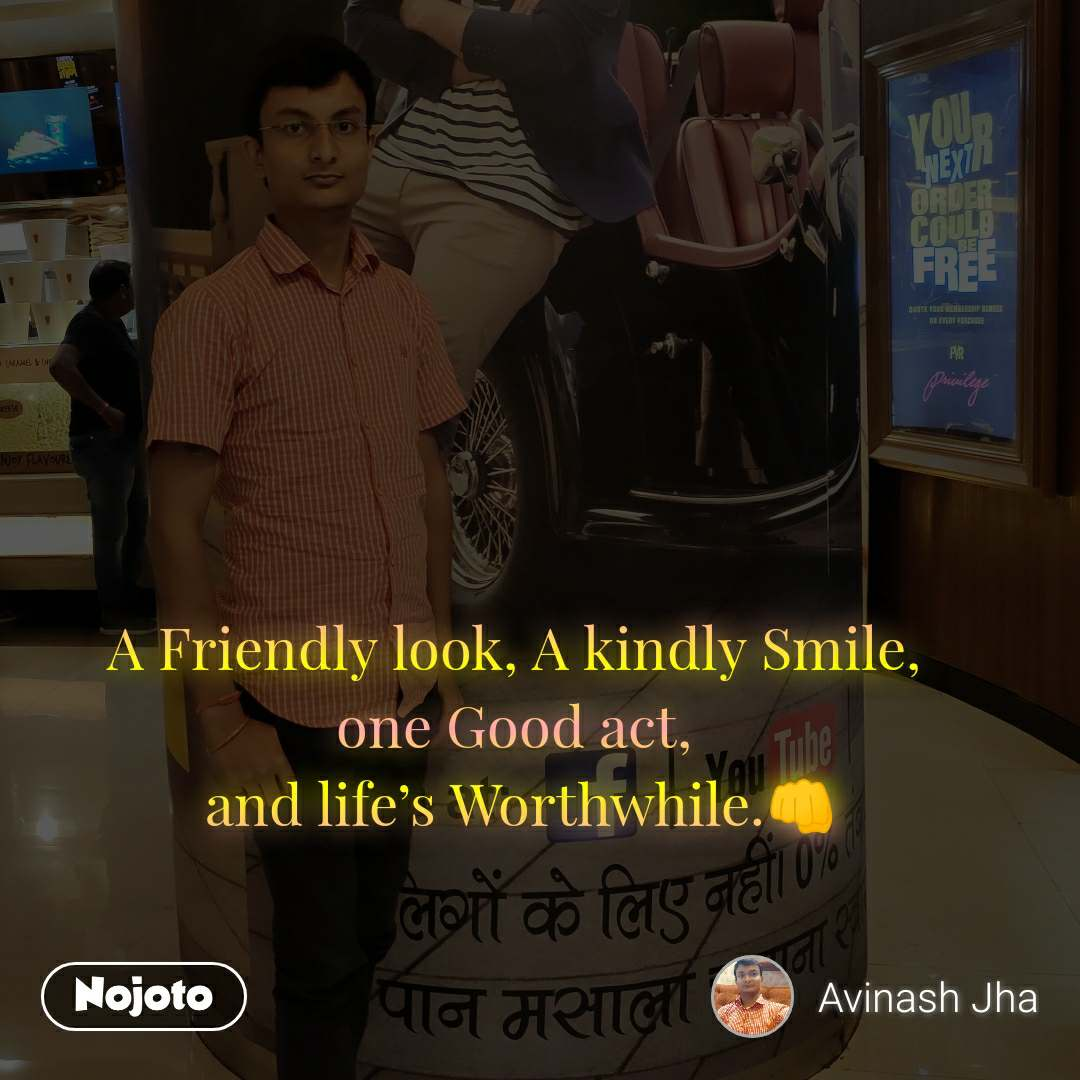 A Friendly look, A kindly Smile,  one Good act,  and life's Worthwhile.👊