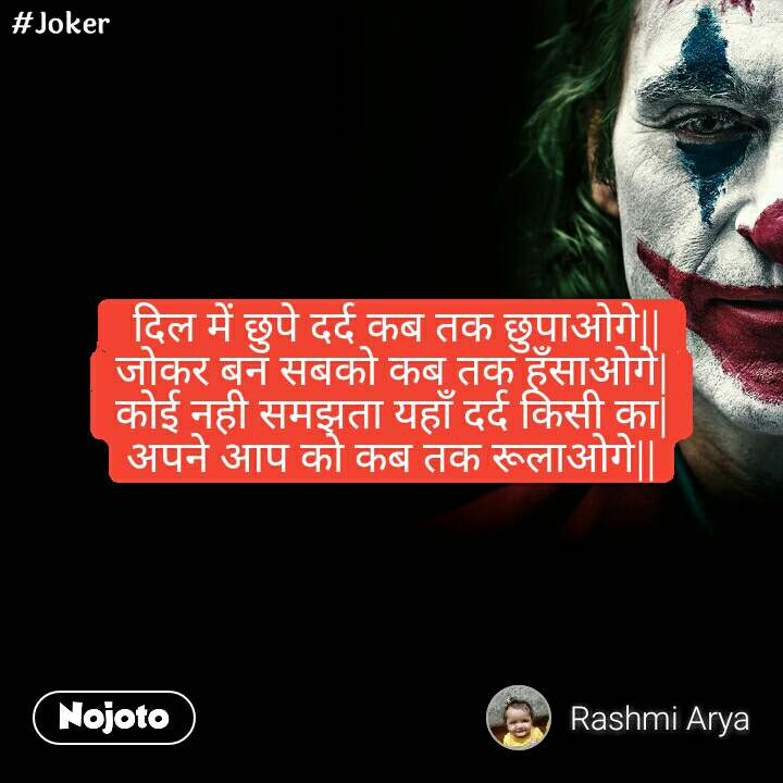 #Joker  दिल में छुपे दर्द कब तक छुपाओगे   जोकर बन सबको कब तक हँसाओगे  कोई नही समझता यहाँ दर्द किसी का  अपने आप को कब तक रूलाओगे  