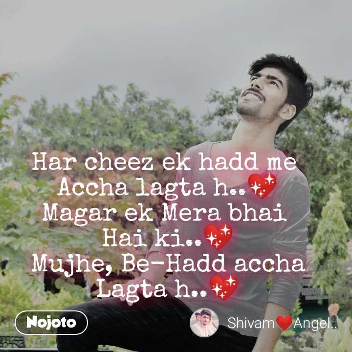 Har cheez ek hadd me  Accha lagta h..💖 Magar ek Mera bhai  Hai ki..💖 Mujhe, Be-Hadd accha Lagta h..💖