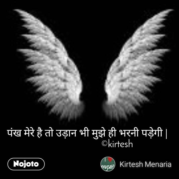 पंख मेरे है तो उड़ान भी मुझे ही भरनी पड़ेगी |                         ©kirtesh