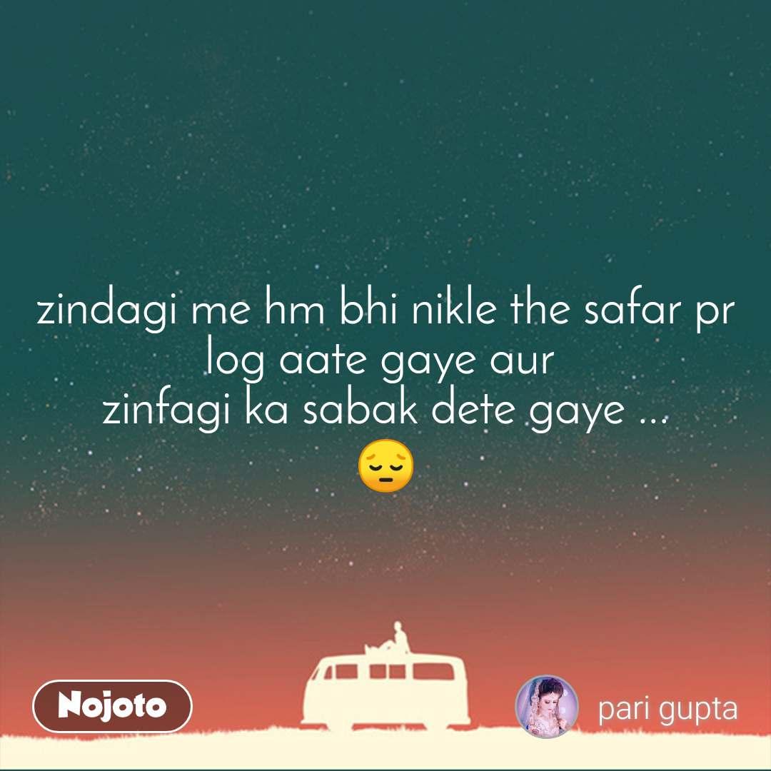 zindagi me hm bhi nikle the safar pr log aate gaye aur  zinfagi ka sabak dete gaye ... 😔