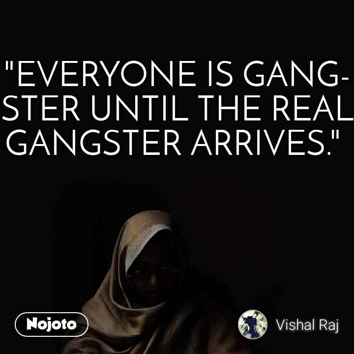 """EVERYONE IS GANGSTER UNTIL THE REAL GANGSTER ARRIVES."""