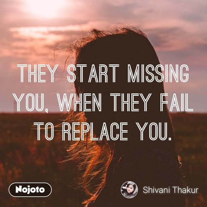They start missing you, when they fail to replace you.