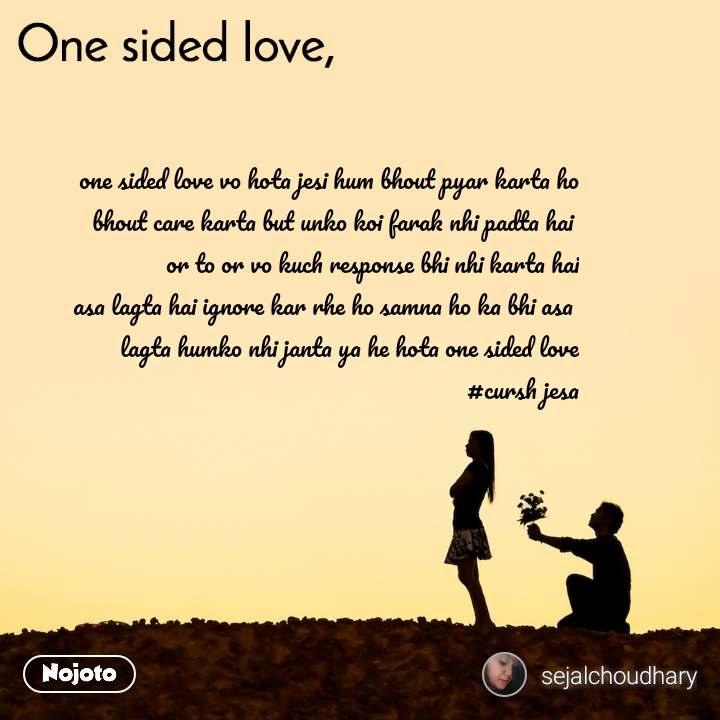 One sided Love one sided love vo hota jesi hum bhout pyar karta ho bhout care karta but unko koi farak nhi padta hai  or to or vo kuch response bhi nhi karta hai asa lagta hai ignore kar rhe ho samna ho ka bhi asa  lagta humko nhi janta ya he hota one sided love #cursh jesa