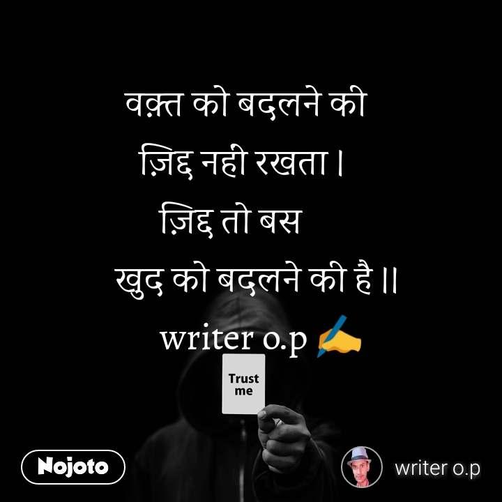 Trust me वक़्त को बदलने की   ज़िद्द नहीं रखता ।        ज़िद्द तो बस            खुद को बदलने की है ।।    writer o.p ✍️