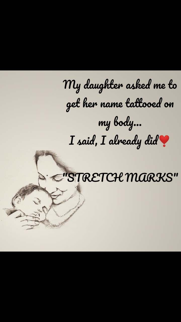 """My daughter asked me to get her name tattooed on my body... I said, I already did❣️  """"STRETCH MARKS"""""""