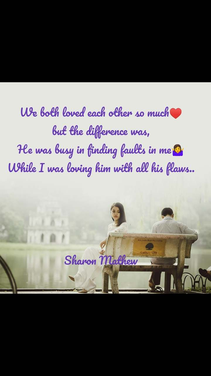 We both loved each other so much♥️ but the difference was, He was busy in finding faults in me🤷 While I was loving him with all his flaws..     Sharon Mathew