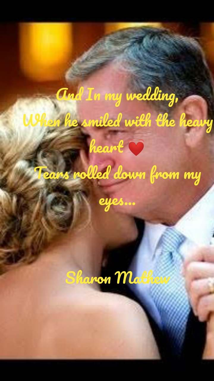 And In my wedding, When he smiled with the heavy heart 💓 Tears rolled down from my eyes...   Sharon Mathew