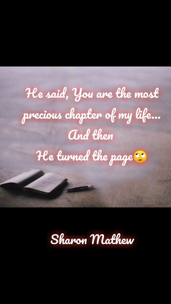 Book quotes He said, You are the most precious chapter of my life... And then  He turned the page🙄    Sharon Mathew