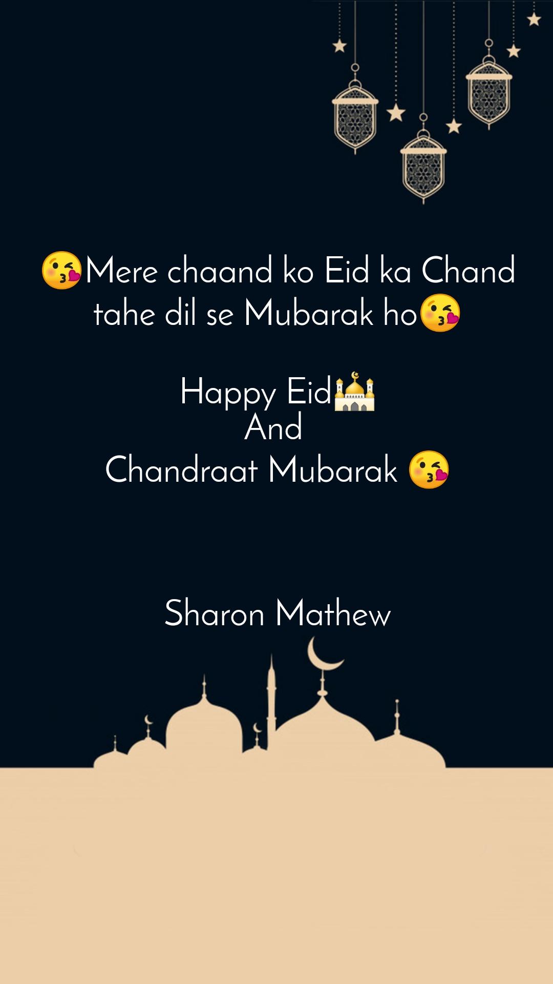 😘Mere chaand ko Eid ka Chand tahe dil se Mubarak ho😘  Happy Eid🕌 And  Chandraat Mubarak 😘    Sharon Mathew