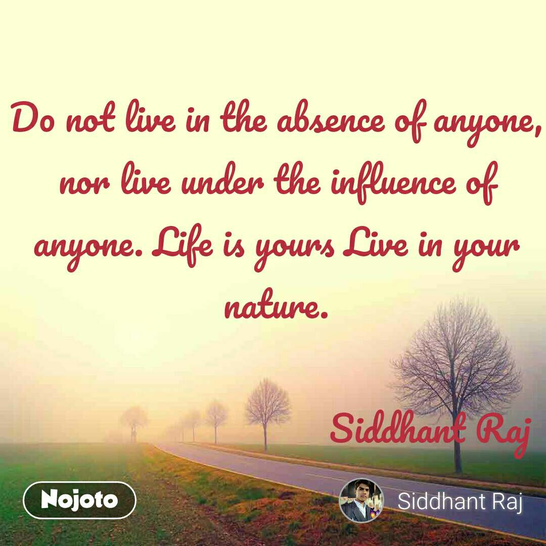 Do not live in the absence of anyone, nor live under the influence of anyone. Life is yours Live in your nature.                                  Siddhant Raj