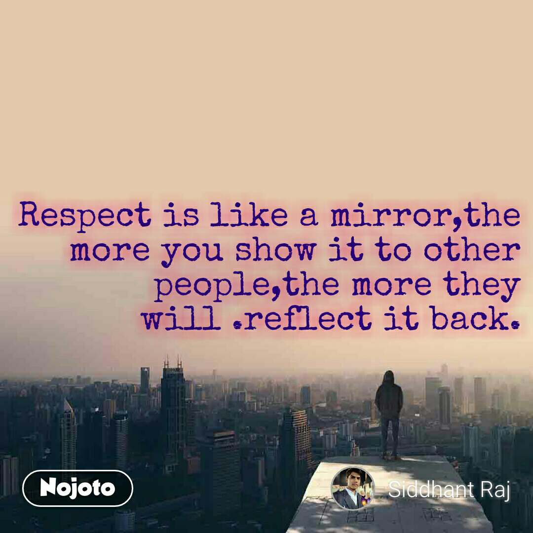 Respect is like a mirror,the more you show it to other people,the more they will .reflect it back.