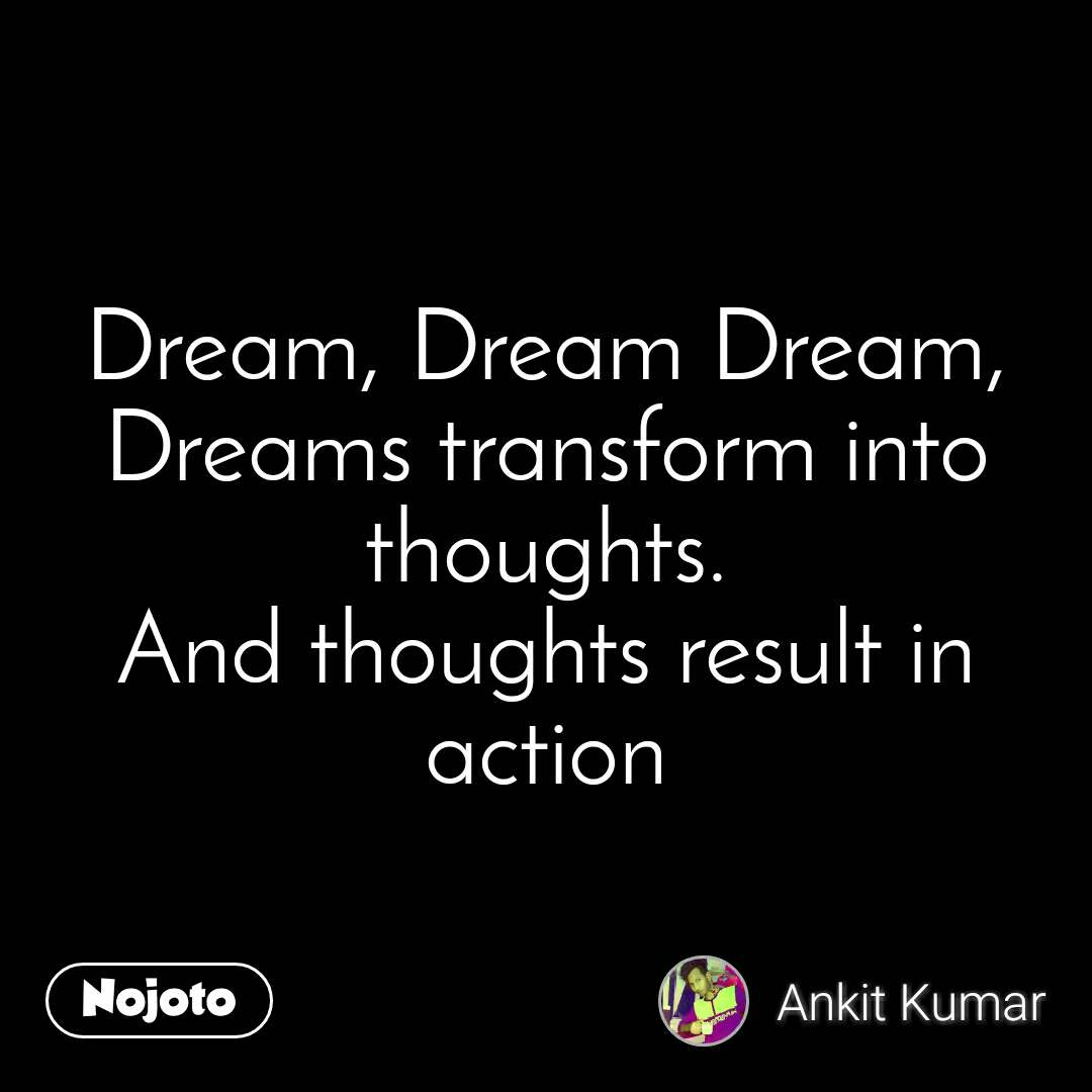 Dream, Dream Dream, Dreams transform into thoughts. And thoughts result in action