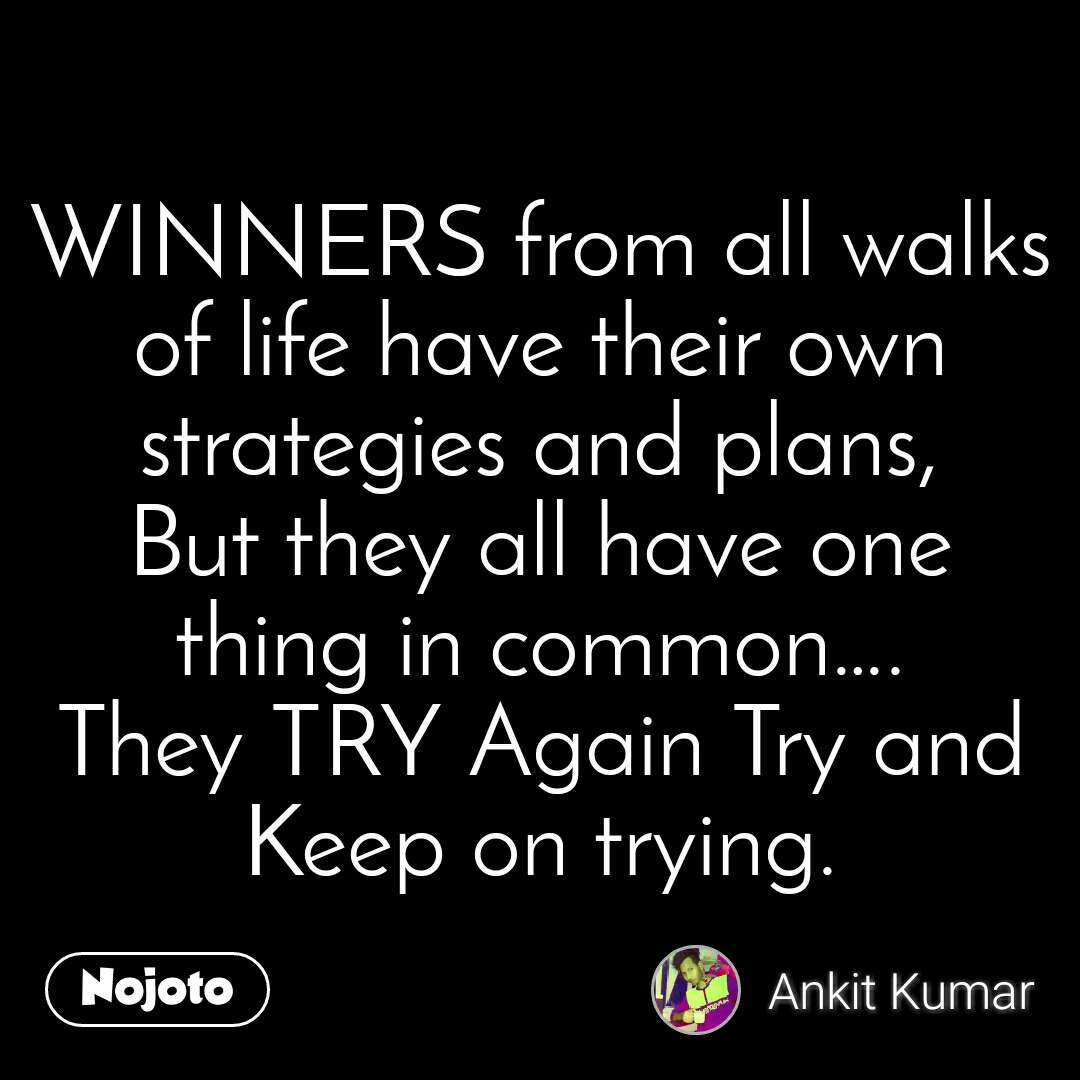 WINNERS from all walks of life have their own strategies and plans, But they all have one thing in common…. They TRY Again Try and Keep on trying.