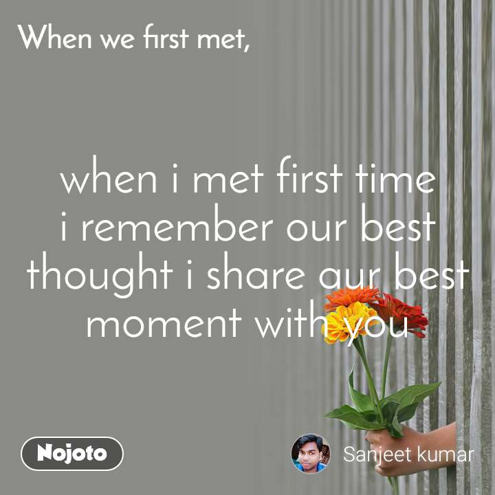 When we first met, when i met first time i remember our best thought i share aur best moment with you