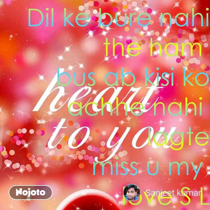 Dil ke bure nahi the ham  bus ab kisi ko achhe nahi  lagte miss u my  love S L