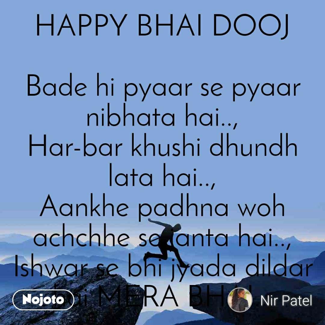 HAPPY BHAI DOOJ  Bade hi pyaar se pyaar nibhata hai.., Har-bar khushi dhundh lata hai.., Aankhe padhna woh achchhe se janta hai.., Ishwar se bhi jyada dildar hai MERA BHAI...  - By N.H.Patel