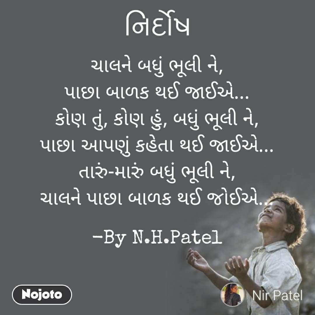 નિર્દોષ ચાલને બધું ભૂલી ને, પાછા બાળક થઈ જાઈએ... કોણ તું, કોણ હું, બધું ભૂલી ને, પાછા આપણું કહેતા થઈ જાઈએ... તારું-મારું બધું ભૂલી ને, ચાલને પાછા બાળક થઈ જોઈએ...  -By N.H.Patel