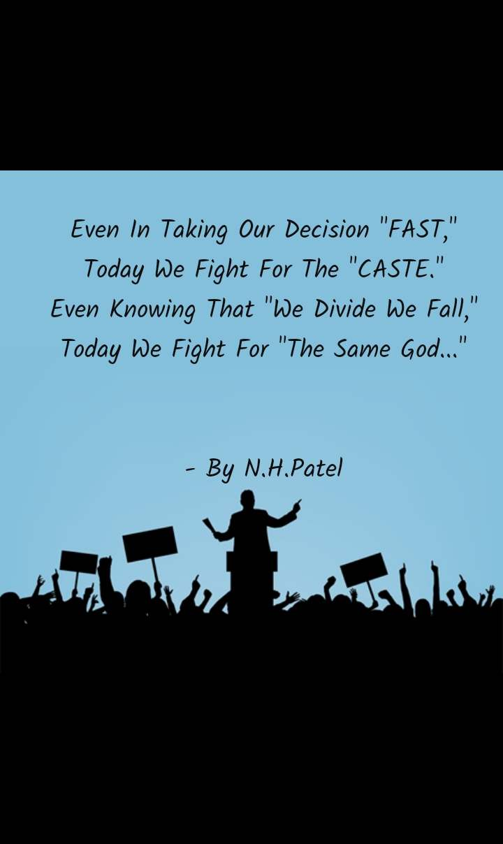 "Even In Taking Our Decision ""FAST,"" Today We Fight For The ""CASTE."" Even Knowing That ""We Divide We Fall,"" Today We Fight For ""The Same God...""   - By N.H.Patel"