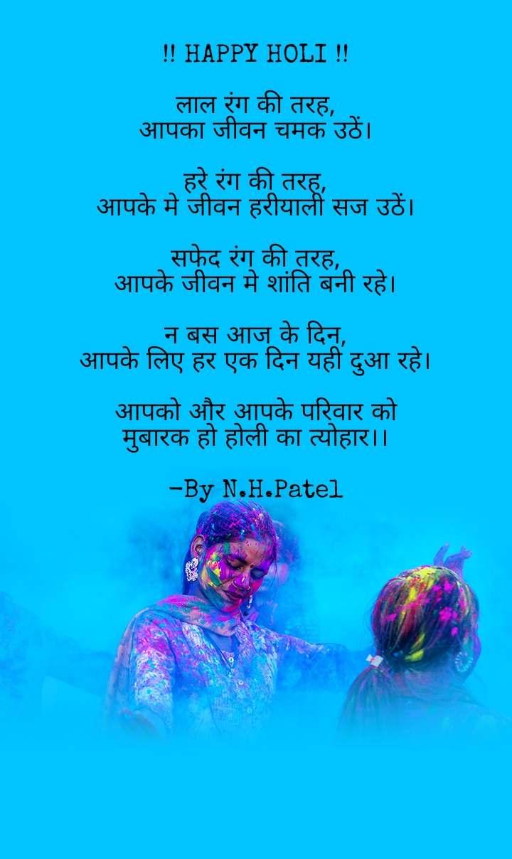 !! HAPPY HOLI !!  लाल रंग की तरह, आपका जीवन चमक उठें।  हरे रंग की तरह, आपके मे जीवन हरीयाली सज उठें।  सफेद रंग की तरह, आपके जीवन मे शांति बनी रहे।  न बस आज के दिन, आपके लिए हर एक दिन यही दुआ रहे।  आपको और आपके परिवार को मुबारक हो होली का त्योहार।।  -By N.H.Patel