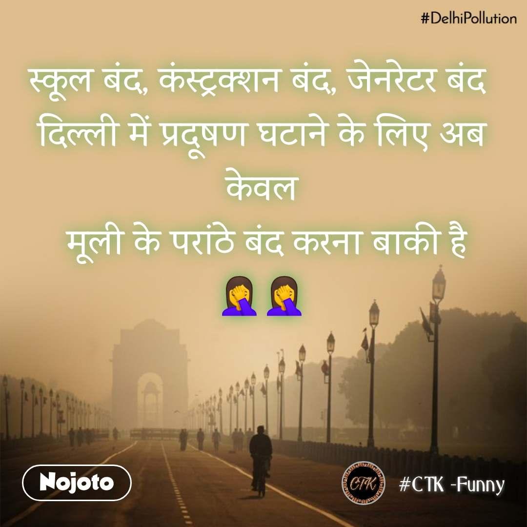 #DelhiPollution स्कूल बंद, कंस्ट्रक्शन बंद, जेनरेटर बंद  दिल्ली में प्रदूषण घटाने के लिए अब केवल  मूली के परांठे बंद करना बाकी है 🤦🤦