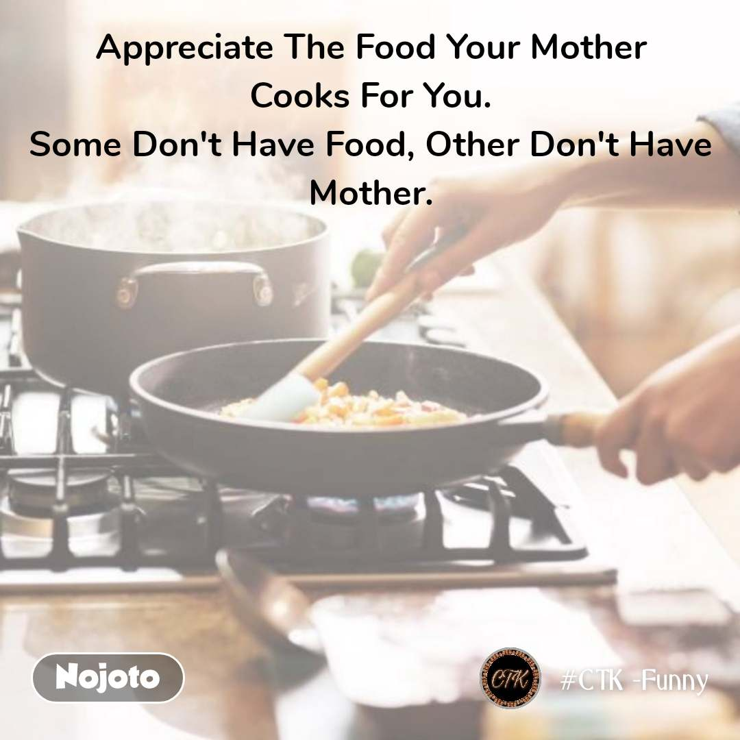 Appreciate The Food Your Mother Cooks For You. Some Don't Have Food, Other Don't Have Mother.