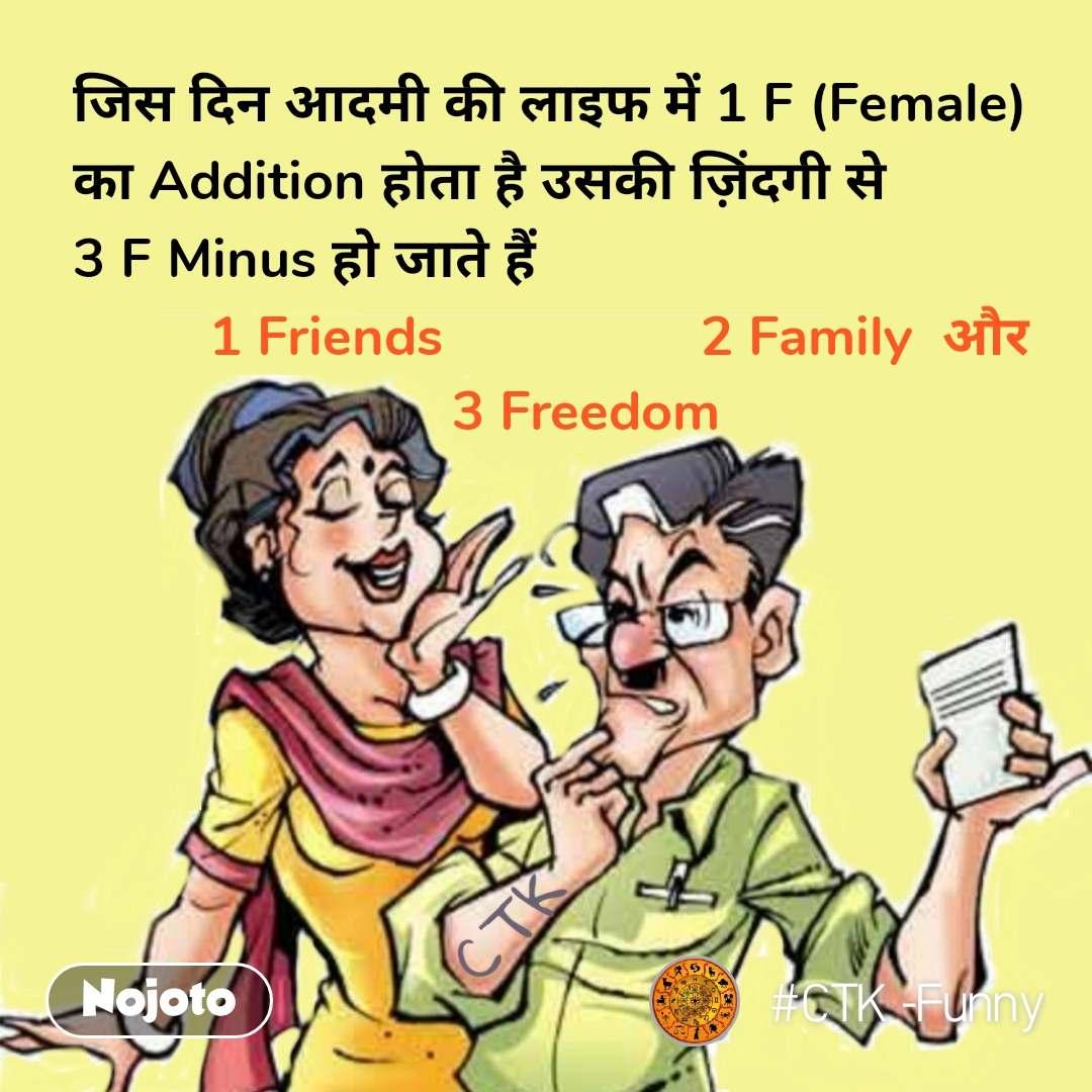 जिस दिन आदमी की लाइफ में 1 F (Female) का Addition होता है उसकी ज़िंदगी से 3 F Minus हो जाते हैं          1 Friends                 2 Family  और                          3 Freedom