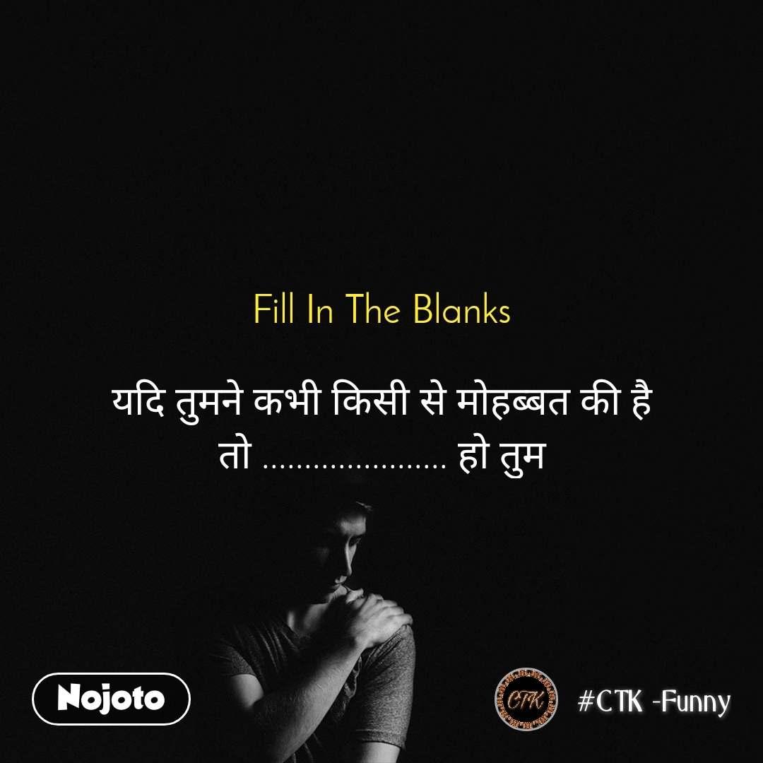 Fill In The Blanks  यदि तुमने कभी किसी से मोहब्बत की है तो ...................... हो तुम