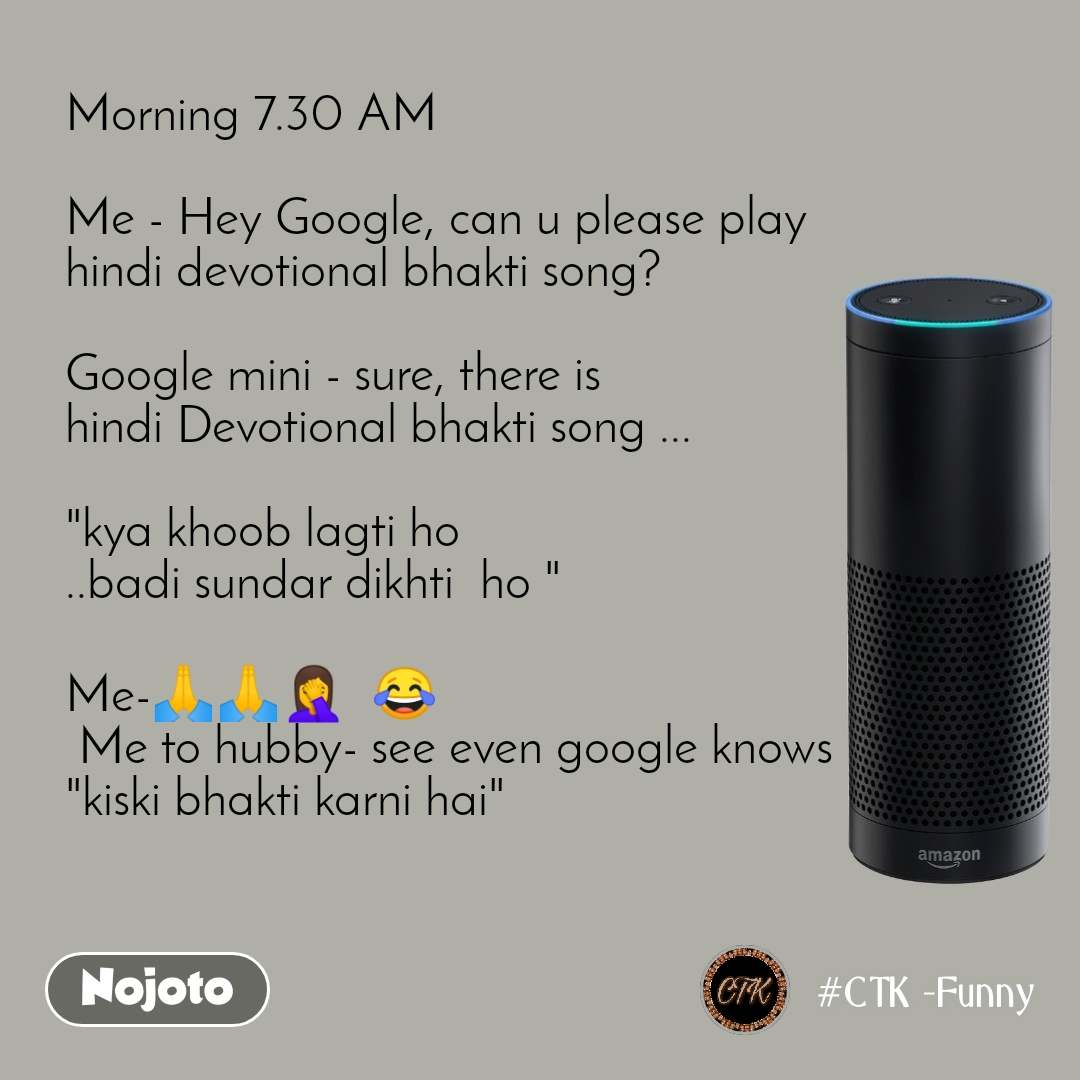 "Morning 7.30 AM  Me - Hey Google, can u please play  hindi devotional bhakti song?  Google mini - sure, there is  hindi Devotional bhakti song ...   ""kya khoob lagti ho ..badi sundar dikhti  ho ""  Me-ЁЯЩПЁЯЩПЁЯдж‍тЩАя╕П  ЁЯШВ   Me to hubby- see even google knows ""kiski bhakti karni hai"""