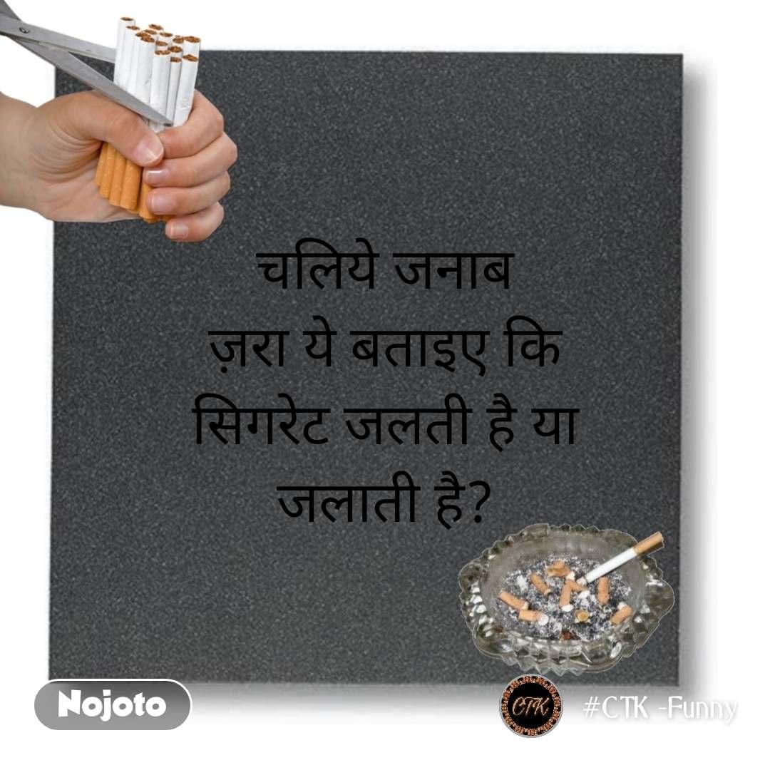 चलिये जनाब ज़रा ये बताइए कि सिगरेट जलती है या जलाती है?