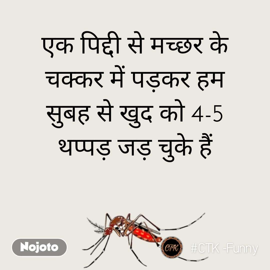 एक पिद्दी से मच्छर के चक्कर में पड़कर हम सुबह से खुद को 4-5 थप्पड़ जड़ चुके हैं
