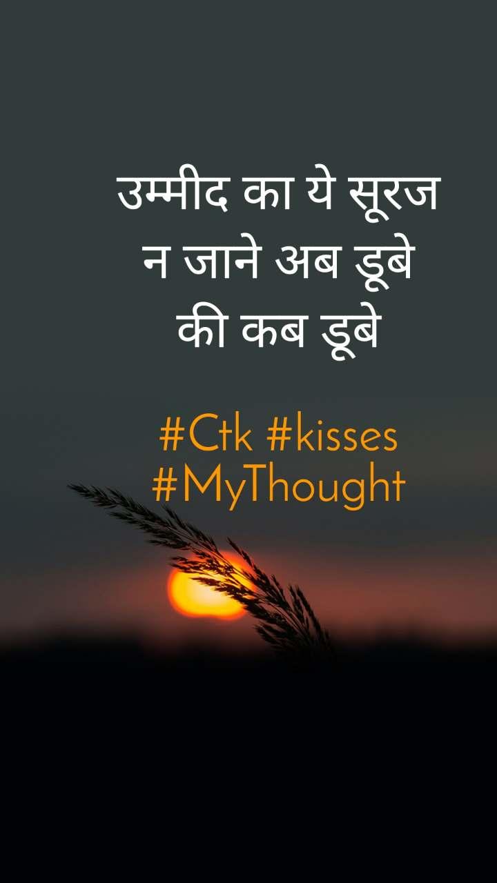 उम्मीद का ये सूरज न जाने अब डूबे की कब डूबे  #Ctk #kisses #MyThought