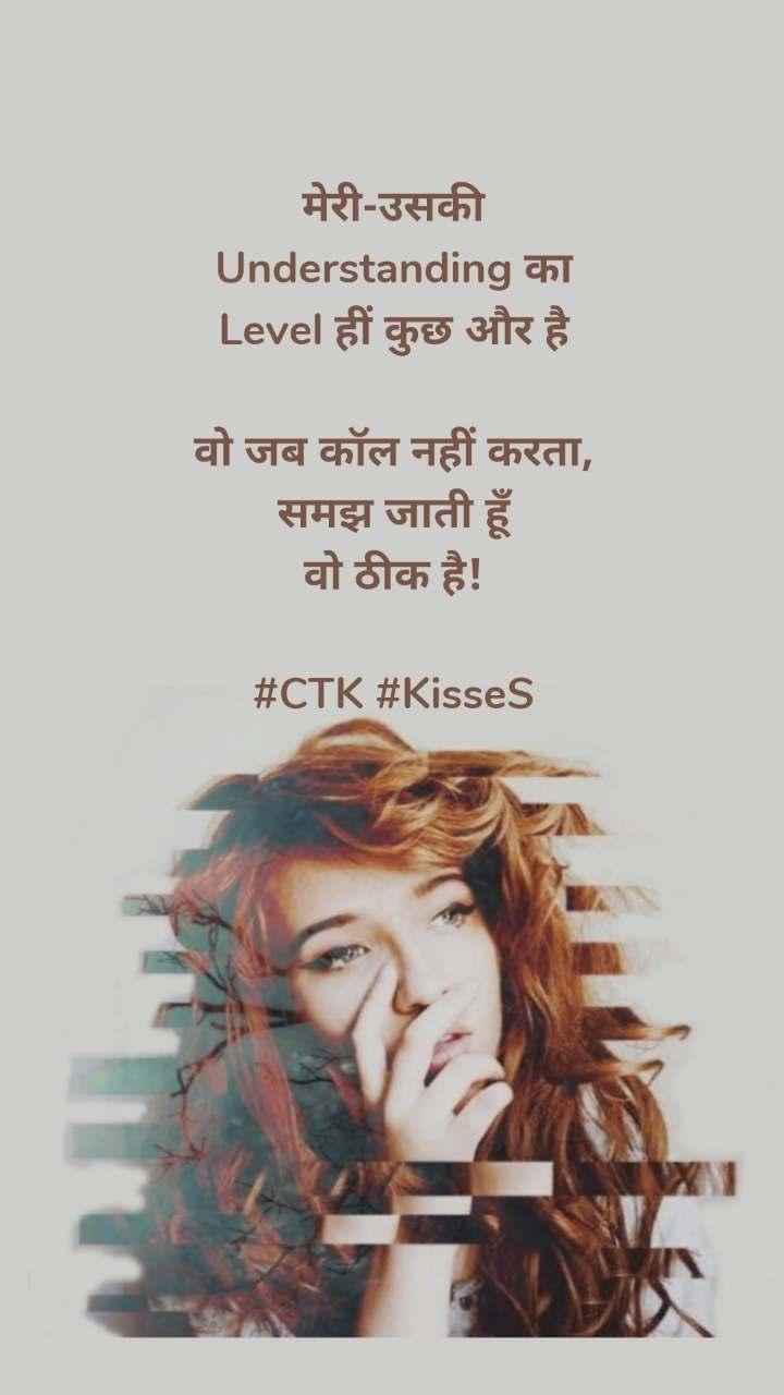 मेरी-उसकी Understanding का Level हीं कुछ और है  वो जब कॉल नहीं करता, समझ जाती हूँ वो ठीक है!  #CTK #KisseS
