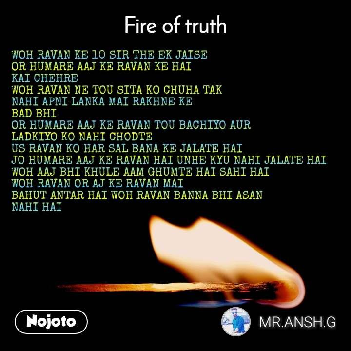 Fire of truth WOH RAVAN KE 10 SIR THE EK JAISE  OR HUMARE AAJ KE RAVAN KE HAI KAI CHEHRE  WOH RAVAN NE TOU SITA KO CHUHA TAK  NAHI APNI LANKA MAI RAKHNE KE BAD BHI  OR HUMARE AAJ KE RAVAN TOU BACHIYO AUR LADKIYO KO NAHI CHODTE  US RAVAN KO HAR SAL BANA KE JALATE HAI JO HUMARE AAJ KE RAVAN HAI UNHE KYU NAHI JALATE HAI  WOH AAJ BHI KHULE AAM GHUMTE HAI SAHI HAI  WOH RAVAN OR AJ KE RAVAN MAI  BAHUT ANTAR HAI WOH RAVAN BANNA BHI ASAN  NAHI HAI