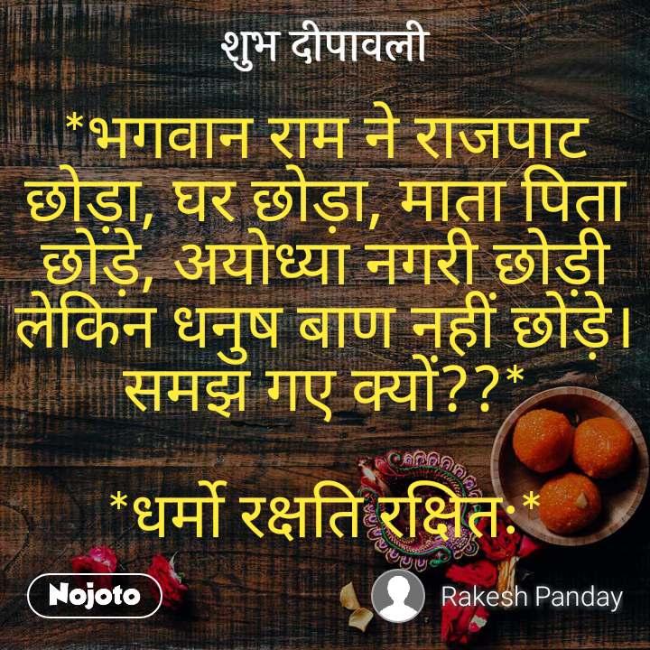 शुभ दीपावली *भगवान राम ने राजपाट छोड़ा, घर छोड़ा, माता पिता छोड़े, अयोध्या नगरी छोड़ी लेकिन धनुष बाण नहीं छोड़े। समझ गए क्यों??*  *धर्मो रक्षति रक्षितः*