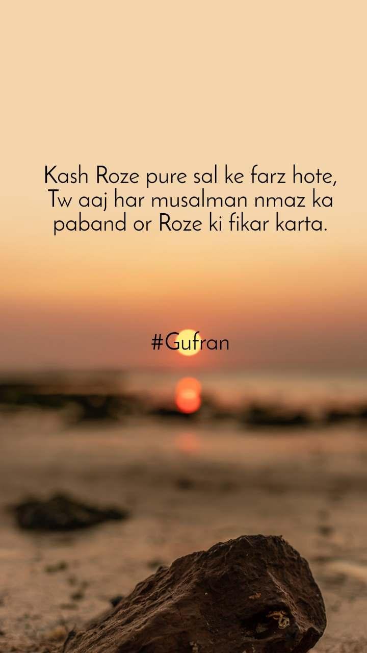 Kash Roze pure sal ke farz hote, Tw aaj har musalman nmaz ka paband or Roze ki fikar karta.                    #Gufran