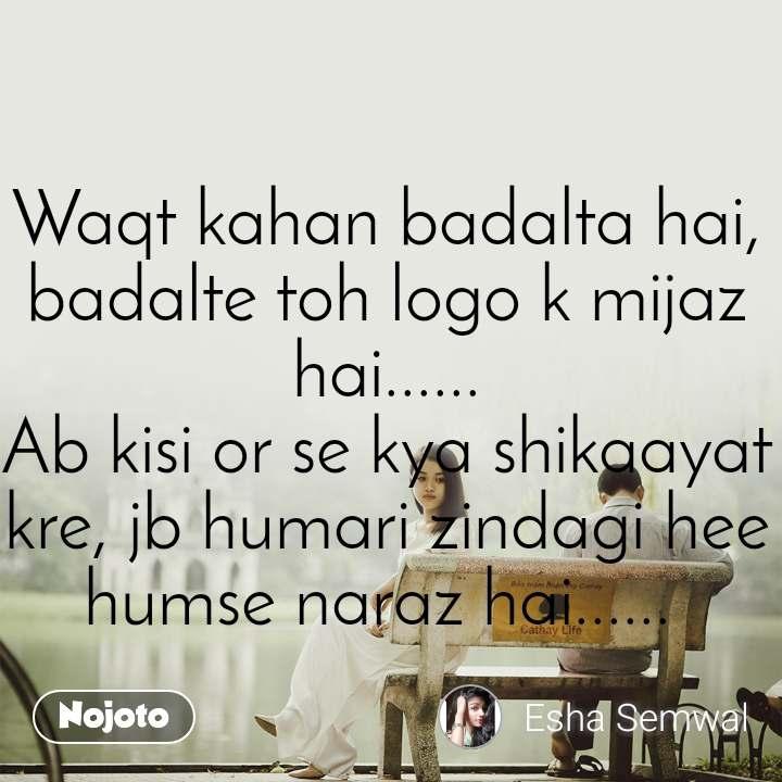 Waqt kahan badalta hai, badalte toh logo k mijaz hai...... Ab kisi or se kya shikaayat kre, jb humari zindagi hee humse naraz hai......