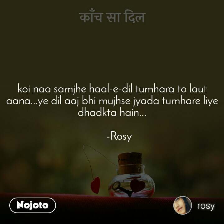 काँच सा दिल koi naa samjhe haal-e-dil tumhara to laut aana...ye dil aaj bhi mujhse jyada tumhare liye dhadkta hain...        -Rosy