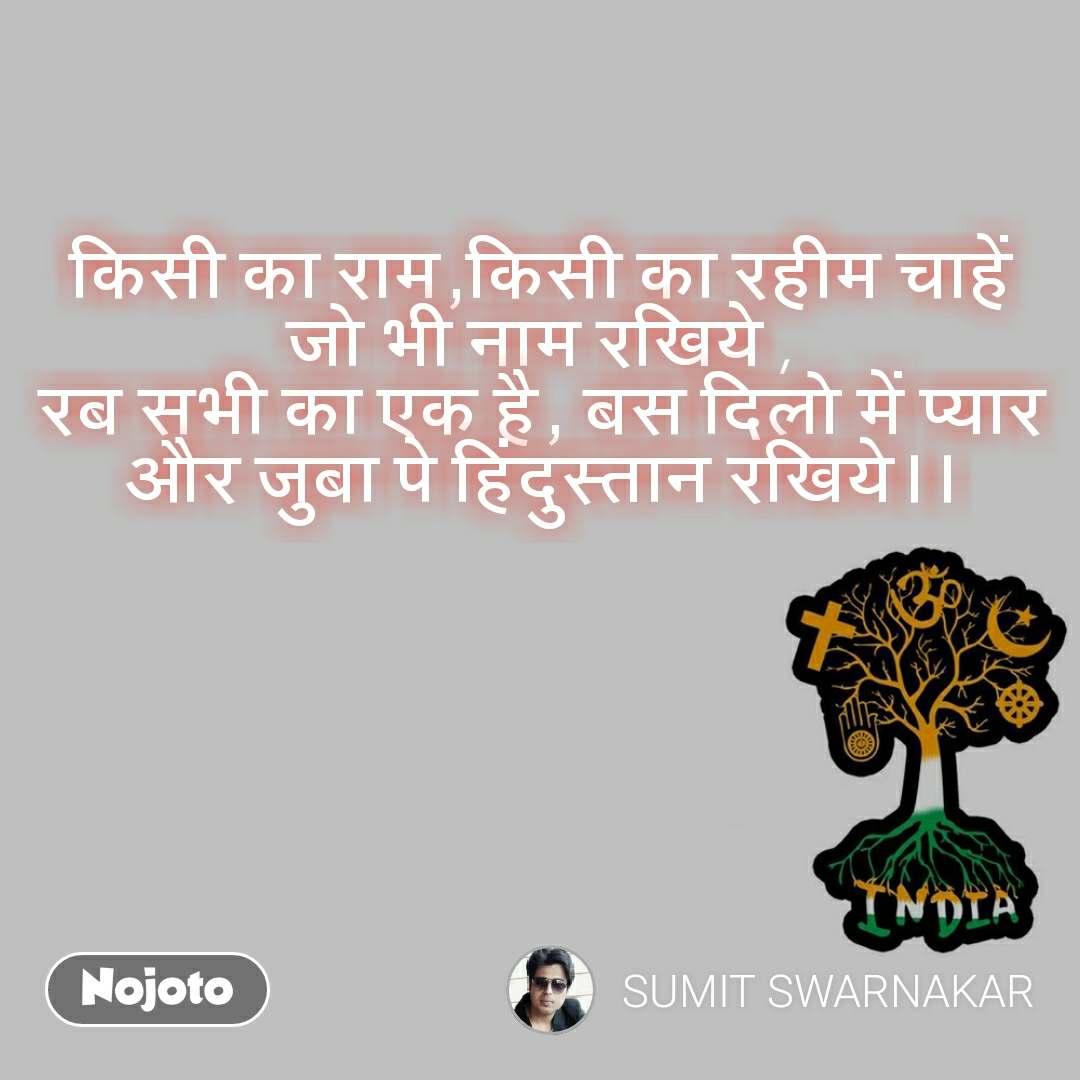 किसी का राम,किसी का रहीम चाहें जो भी नाम रखिये , रब सभी का एक है, बस दिलो में प्यार और जुबा पे हिंदुस्तान रखिये।।