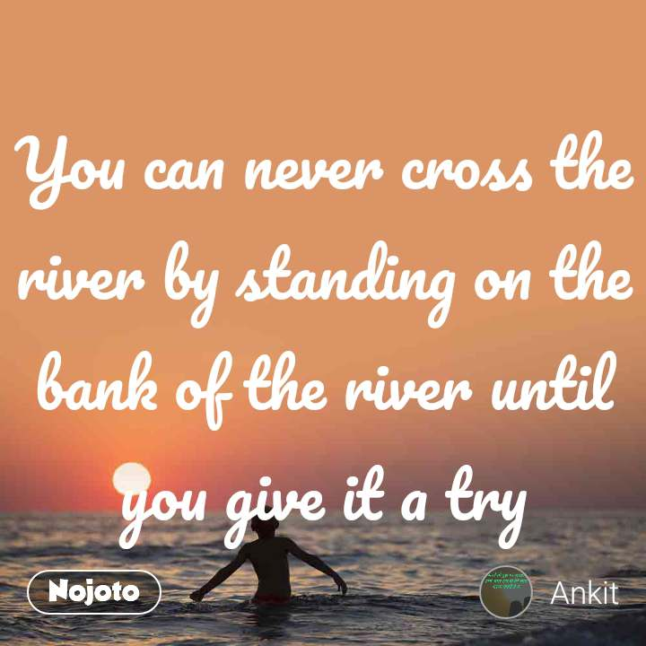 You can never cross the river by standing on the bank of the river until you give it a try