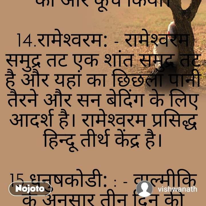 चौदह वर्ष के वनवास के दौरान श्रीराम कहाँ कहाँ रहे?  प्रभु श्रीराम को 14 वर्ष का वनवास हुआ। इस वनवास काल में श्रीराम ने कई ऋषि-मुनियों से शिक्षा और विद्या ग्रहण की, संपूर्ण भारत को उन्होंने एक ही विचारधारा के सूत्र में बांधा, लेकिन इस दौरान उनके साथ कुछ ऐसा भी घटा जिसने उनके जीवन को बदल कर रख दिया।  जाने-माने इतिहासकार और पुरातत्वशास्त्री अनुसंधानकर्ता डॉ. राम अवतार ने श्रीराम और सीता के जीवन की घटनाओं से जुड़े ऐसे 200 से भी अधिक स्थानों का पता लगाया है, जहां आज भी तत्संबंधी स्मारक स्थल विद्यमान हैं, जहां श्रीराम और सीता रुके या रहे थे। वहां के स्मारकों, भित्तिचित्रों, गुफाओं आदि स्थानों के समय-काल की जांच-पड़ताल वैज्ञानिक तरीकों से की। आओ जानते हैं कुछ प्रमुख स्थानों के बारे में;  1. श्रृंगवेरपुर: - राम को जब वनवास हुआ तो वाल्मीकि रामायण और शोधकर्ताओं के अनुसार वे सबसे पहले तमसा नदी पहुंचे, जो अयोध्या से 20 किमी दूर है। इसके बाद उन्होंने गोमती नदी पार की और प्रयागराज (इलाहाबाद) से 20-22 किलोमीटर दूर वे श्रृंगवेरपुर पहुंचे, जो निषादराज गुह का राज्य था। यहीं पर गंगा के तट पर उन्होंने केवट से गंगा पार करने को कहा था।  2. सिंगरौर: - इलाहाबाद से लगभग 35.2 किमी उत्तर-पश्चिम की ओर स्थित 'सिंगरौर' नामक स्थान ही प्राचीन समय में श्रृंगवेरपुर नाम से परिज्ञात था। रामायण में इस नगर का उल्लेख आता है। यह नगर गंगा घाटी के तट पर स्थित था। महाभारत में इसे 'तीर्थस्थल' कहा गया है।  3. कुरई: - इलाहाबाद जिले में ही कुरई नामक एक स्थान है, जो सिंगरौर के निकट गंगा नदी के तट पर स्थित है। गंगा के उस पार सिंगरौर तो इस पार कुरई। सिंगरौर में गंगा पार करने के पश्चात श्रीराम इसी स्थान पर उतरे थे।  इस ग्राम में एक छोटा-सा मंदिर है, जो स्थानीय लोकश्रुति के अनुसार उसी स्थान पर है, जहां गंगा को पार करने के पश्चात राम, लक्ष्मण और सीताजी ने कुछ देर विश्राम किया था।  4. चित्रकूट के घाट पर: - कुरई से आगे चलकर श्रीराम अपने भाई लक्ष्मण और पत्नी सहित प्रयाग पहुंचे थे। प्रयाग को वर्तमान में इलाहाबाद कहा जाता है। यहां गंगा-जमुना का संगम स्थल है। हिन्दुओं का यह सबसे बड़ा तीर्थस्थान है। प्रभु श्रीराम ने संगम के समीप यमुना नदी को पार किया और फिर पहुंच गए चित्रकूट। यहां स्थित स्मारकों में शामिल हैं, वाल्मीकि आश्रम