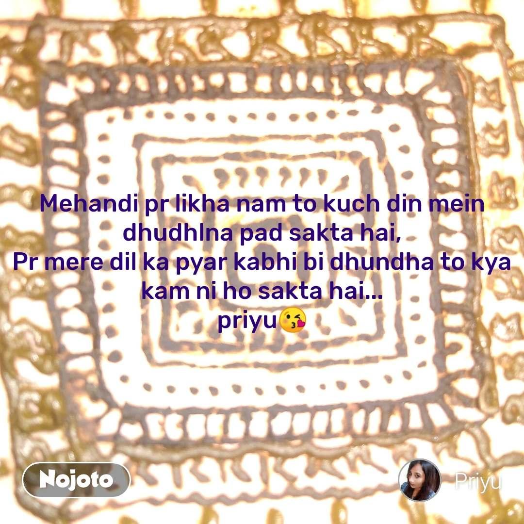 Mehandi pr likha nam to kuch din mein dhudhlna pad sakta hai, Pr mere dil ka pyar kabhi bi dhundha to kya kam ni ho sakta hai... priyu😘