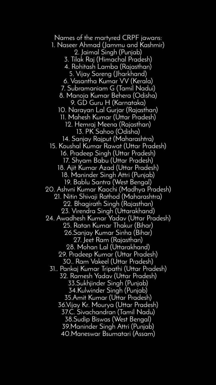 Names of the martyred CRPF jawans: 1. Naseer Ahmad (Jammu and Kashmir) 2. Jaimal Singh (Punjab) 3. Tilak Raj (Himachal Pradesh) 4. Rohitash Lamba (Rajasthan) 5. Vijay Soreng (Jharkhand) 6. Vasantha Kumar VV (Kerala) 7. Subramaniam G (Tamil Nadui) 8. Manoja Kumar Behera (Odisha) 9. GD Guru H (Karnataka) 10. Narayan Lal Gurjar (Rajasthan) 11. Mahesh Kumar (Uttar Pradesh) 12. Hemraj Meena (Rajasthan) 13. PK Sahoo (Odisha) 14. Sanjay Rajput (Maharashtra) 15. Koushal Kumar Rawat (Uttar Pradesh) 16. Pradeep Singh (Uttar Pradesh) 17. Shyam Babu (Uttar Pradesh) 18. Ajit Kumar Azad (Uttar Pradesh) 18. Maninder Singh Attri (Punjab) 19. Bablu Santra (West Bengal) 20. Ashvni Kumar Kaochi (Madhya Pradesh) 21. Nitin Shivaji Rathod (Maharashtra) 22. Bhagirath Singh (Rajasthan) 23. Virendra Singh (Uttarakhand) 24. Awadhesh Kumar Yadav (Uttar Pradesh) 25. Ratan Kumar Thakur (Bihar) 26.Sanjay Kumar Sinha (Bihar) 27. Jeet Ram (Rajasthan) 28. Mohan Lal (Uttarakhand) 29. Pradeep Kumar (Uttar Pradesh) 30.. Ram Vakeel (Uttar Pradesh) 31.. Pankaj Kumar Tripathi (Uttar Pradesh) 32. Ramesh Yadav (Uttar Pradesh) 33.Sukhjinder Singh (Punjab) 34.Kulwinder Singh (Punjab) 35.Amit Kumar (Uttar Pradesh) 36.Vijay Kr. Mourya (Uttar Pradesh) 37.C. Sivachandran (Tamil Nadu) 38.Sudip Biswas (West Bengal) 39.Maninder Singh Attri (Punjab) 40.Maneswar Bsumatari (Assam)